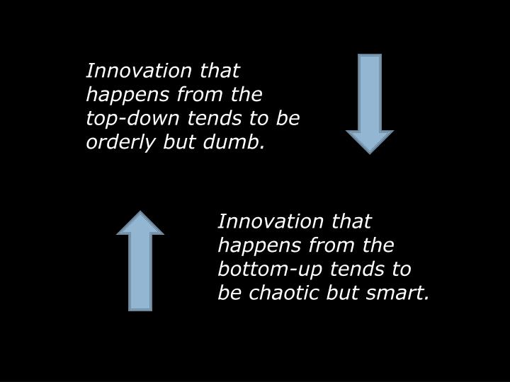 Innovation that happens from the top-down tends to be orderly but dumb.