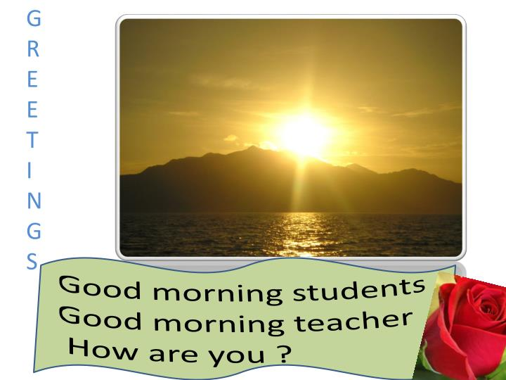 Good morning students good morning teacher how are you