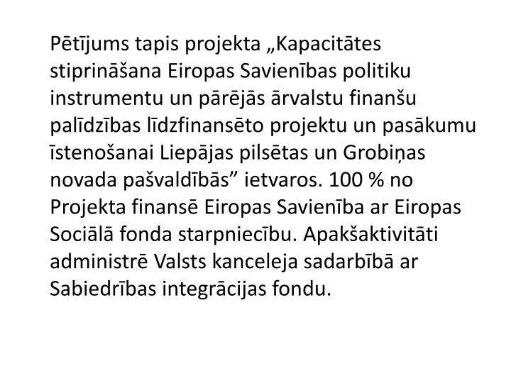 """Pētījums tapis projekta """"Kapacitātes stiprināšana Eiropas Savienības politiku instrumentu un pārējās ārvalstu finanšu palīdzības līdzfinansēto projektu un pasākumu īstenošanai Liepājas pilsētas un Grobiņas novada pašvaldībās"""" ietvaros. 100 % no Projekta finansē Eiropas Savienība ar Eiropas Sociālā fonda starpniecību. Apakšaktivitāti administrē Valsts kanceleja sadarbībā ar Sabiedrības integrācijas fondu."""