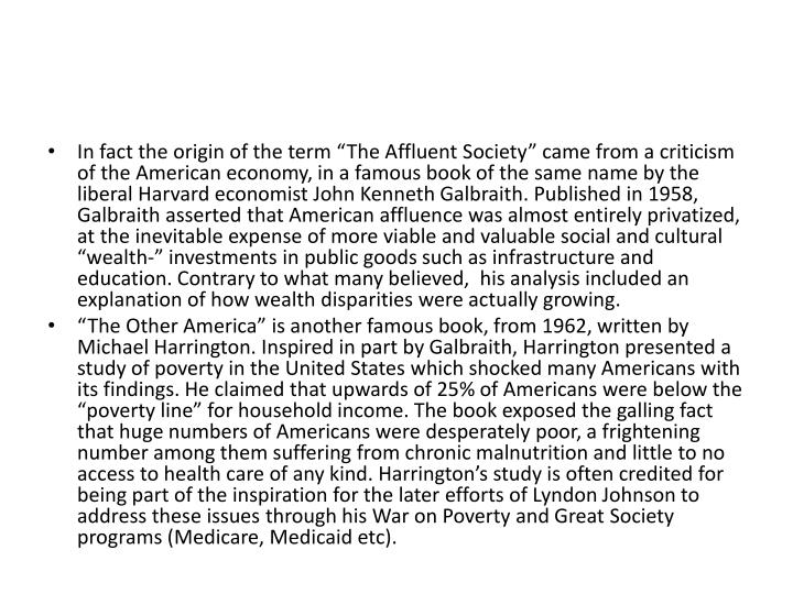 "In fact the origin of the term ""The Affluent Society"" came from a criticism of the American economy, in a famous book of the same name by the liberal Harvard economist John Kenneth Galbraith. Published in 1958, Galbraith asserted that American affluence was almost entirely privatized, at the inevitable expense of more viable and valuable social and cultural ""wealth-"" investments in public goods such as infrastructure and education. Contrary to what many believed,  his analysis included an explanation of how wealth disparities were actually growing."