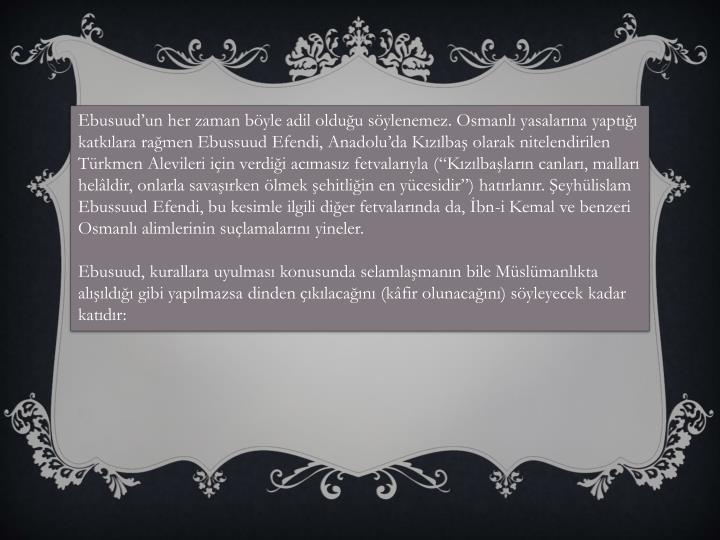 """Ebusuud'un her zaman böyle adil olduğu söylenemez. Osmanlı yasalarına yaptığı katkılara rağmen Ebussuud Efendi, Anadolu'da Kızılbaş olarak nitelendirilen Türkmen Alevileri için verdiği acımasız fetvalarıyla (""""Kızılbaşların canları, malları helâldir, onlarla savaşırken ölmek şehitliğin en yücesidir"""") hatırlanır. Şeyhülislam Ebussuud Efendi, bu kesimle ilgili diğer fetvalarında da, İbn-i Kemal ve benzeri Osmanlı alimlerinin suçlamalarını yineler."""