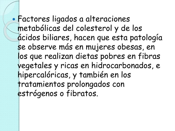Factores ligados a alteraciones metabólicas del colesterol y de los ácidos biliares, hacen que esta patología se observe más en mujeres obesas, en los que realizan dietas pobres en fibras vegetales y ricas en hidrocarbonados, e