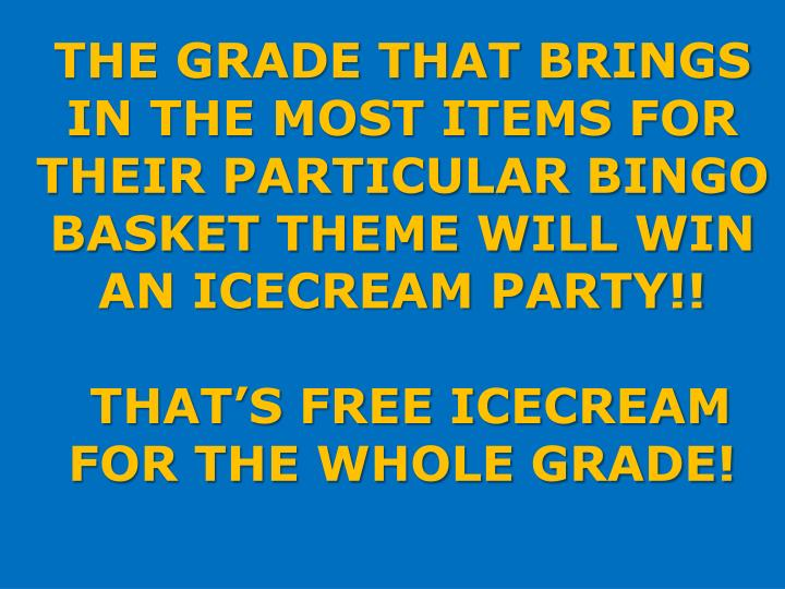 THE GRADE THAT BRINGS IN THE MOST ITEMS FOR THEIR PARTICULAR BINGO BASKET THEME WILL WIN AN ICECREAM PARTY!!