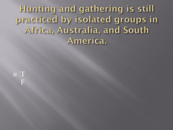 Hunting and gathering is still practiced by isolated groups in Africa, Australia, and South America.