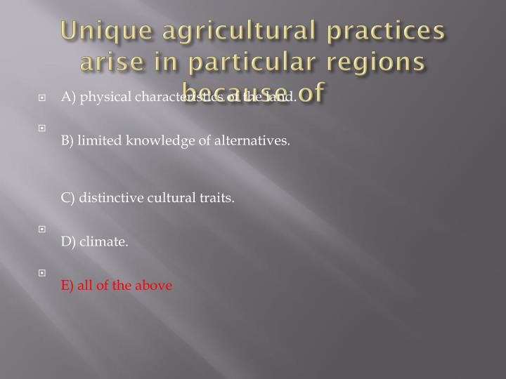 Unique agricultural practices arise in particular regions because of