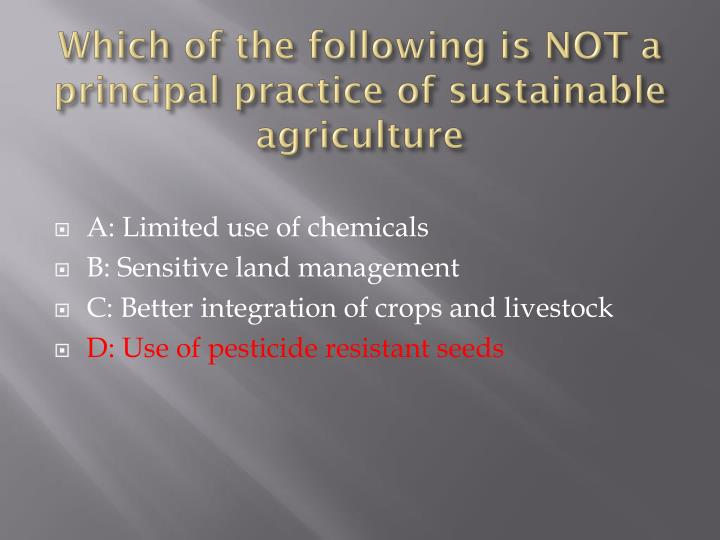 Which of the following is NOT a principal practice of sustainable agriculture