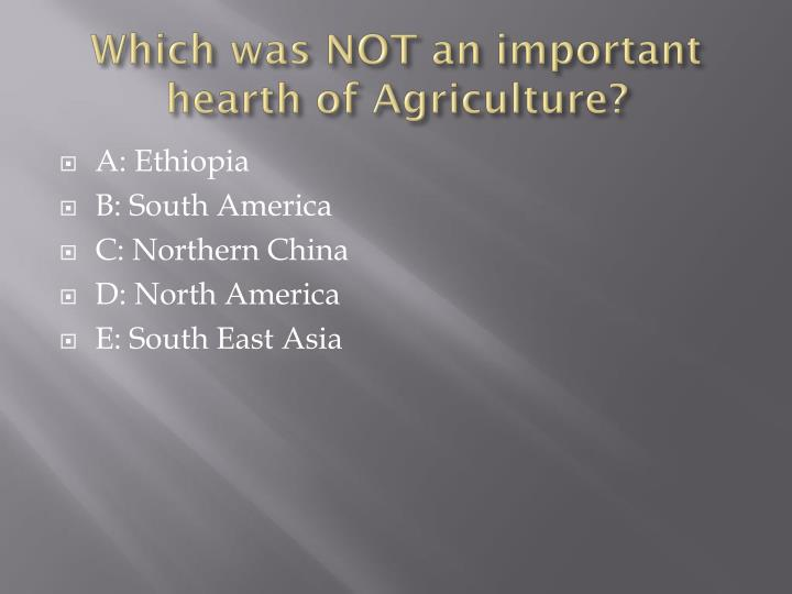 Which was NOT an important hearth of Agriculture?