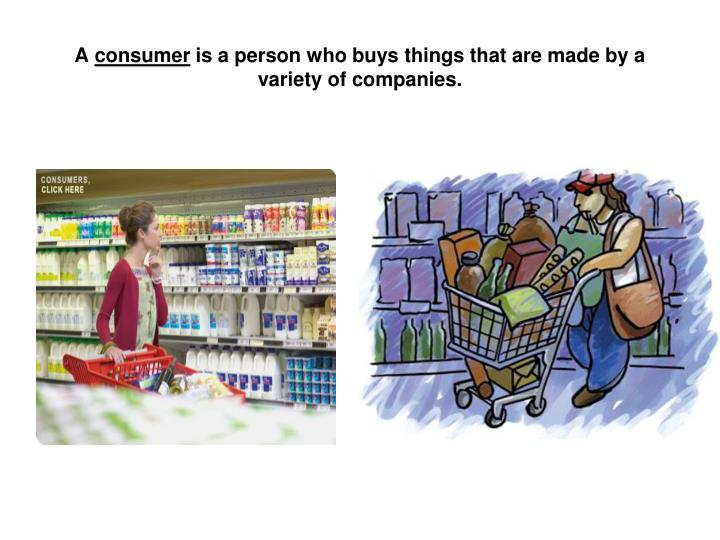 A consumer is a person who buys things that are made by a variety of companies