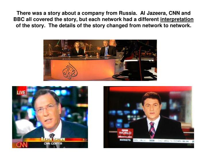 There was a story about a company from Russia.  Al Jazeera, CNN and BBC all covered the story, but each network had a different