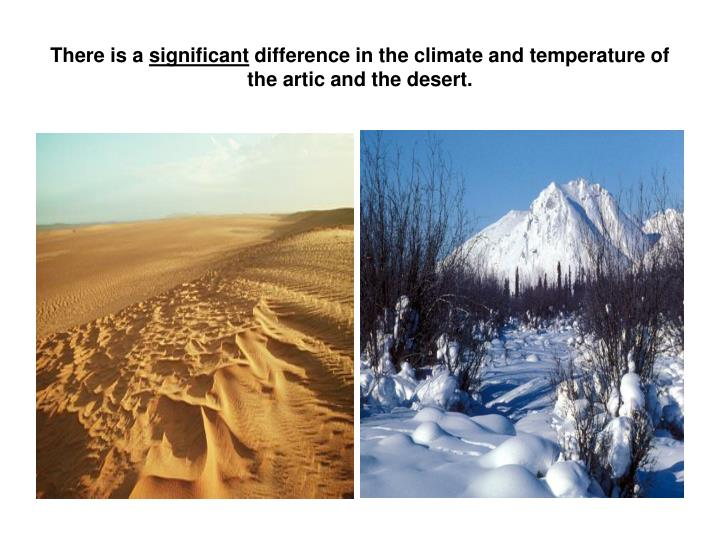 There is a significant difference in the climate and temperature of the artic and the desert