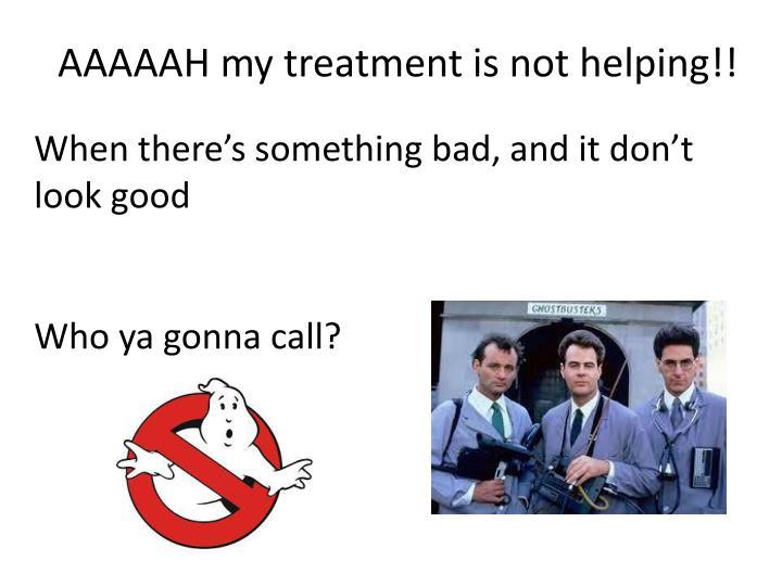 AAAAAH my treatment is not helping!!