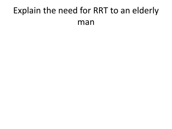 Explain the need for RRT to an elderly man