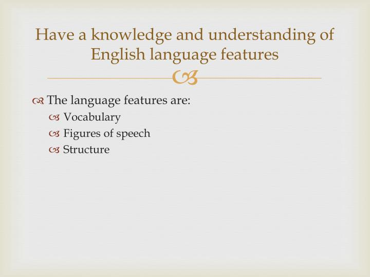 Have a knowledge and understanding of english language features