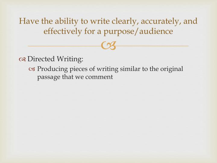 Have the ability to write clearly, accurately, and effectively for a purpose/audience