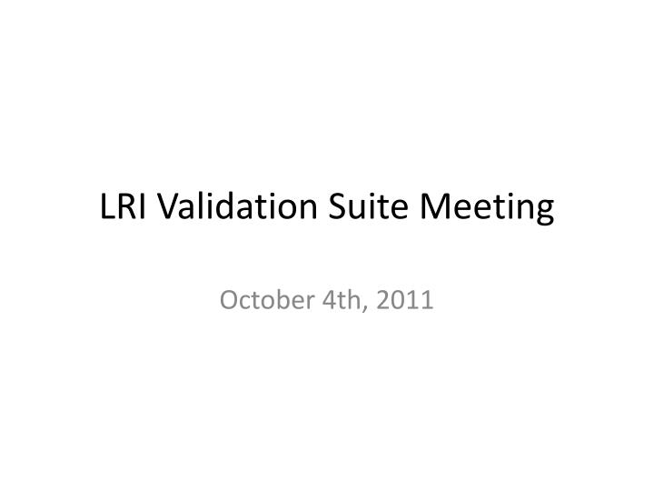 Lri validation suite meeting