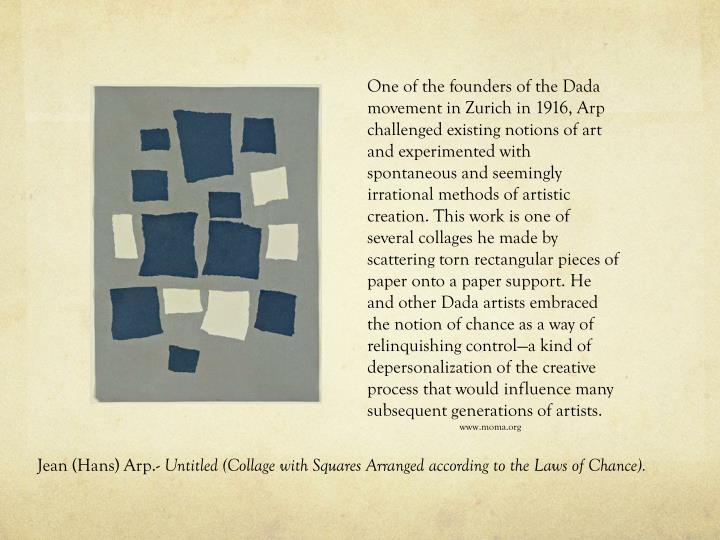 One of the founders of the Dada movement in Zurich in 1916, Arp challenged existing notions of art and experimented with spontaneous and seemingly irrational methods of artistic creation. This work is one of several collages he made by scattering torn rectangular pieces of paper onto a paper support. He and other Dada artists embraced the notion of chance as a way of relinquishing control—a kind of depersonalization of the creative process that would influence many subsequent generations of artists.