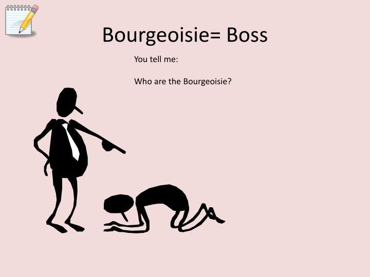 Bourgeoisie= Boss