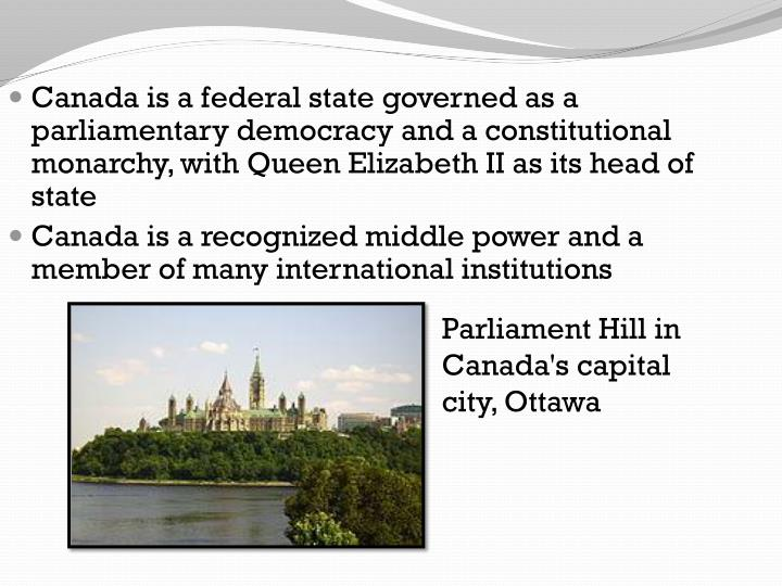 Canada is a federal state governed as a parl
