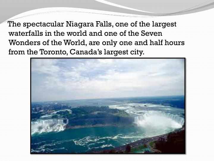 The spectacular Niagara Falls, one of the largest waterfalls in the world and one of the Seven Wonders of the World, are only one and half hours from the Toronto, Canada's largest city.