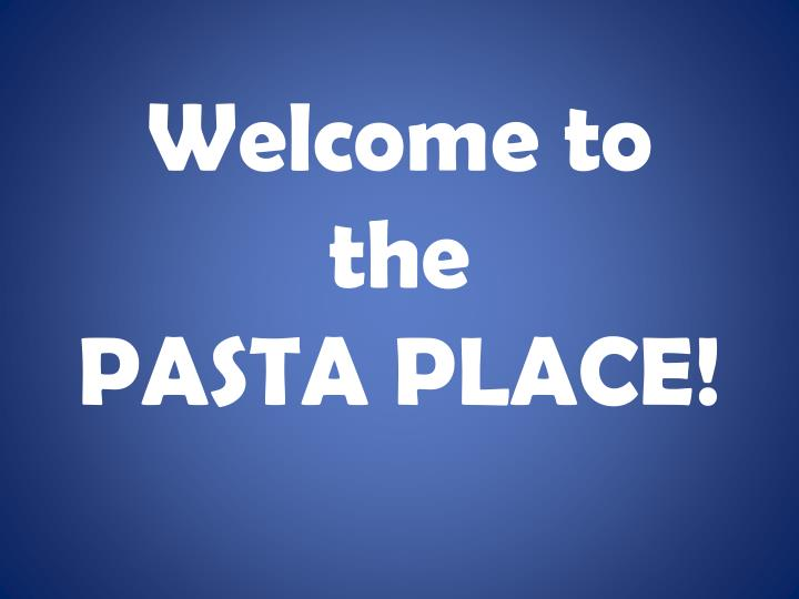 Welcome to the pasta place