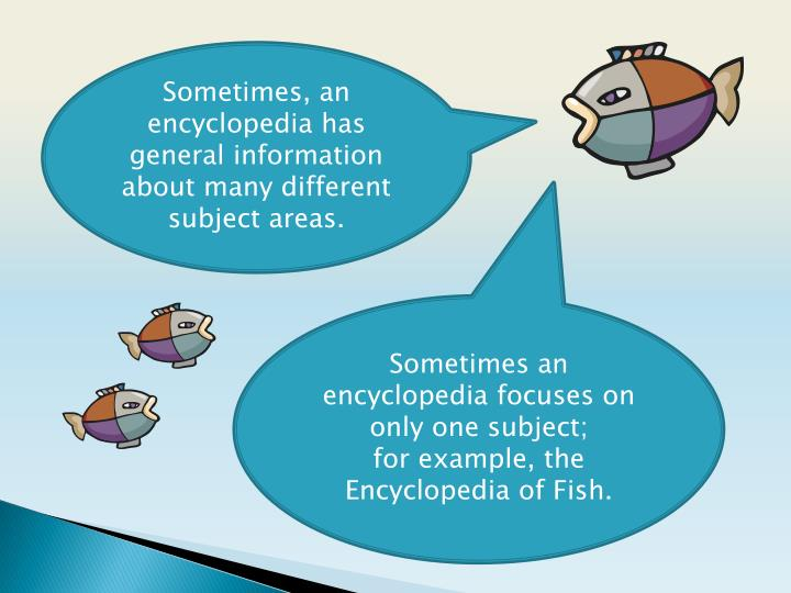 Sometimes, an encyclopedia has general information about many different subject areas.