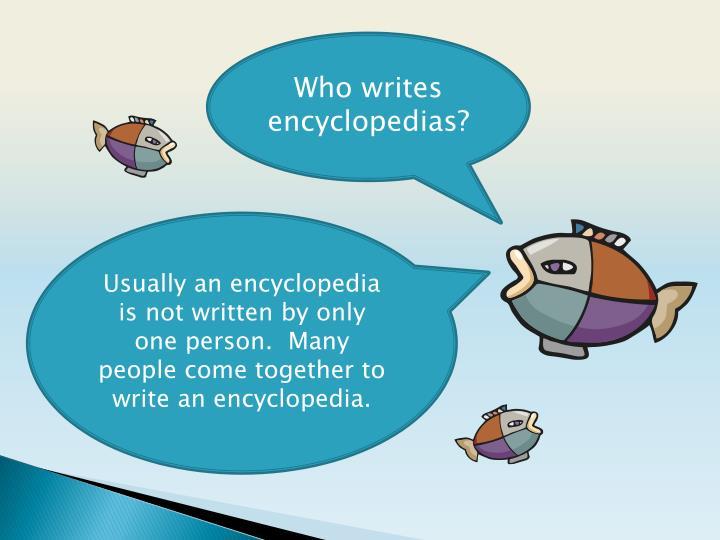 Who writes encyclopedias?