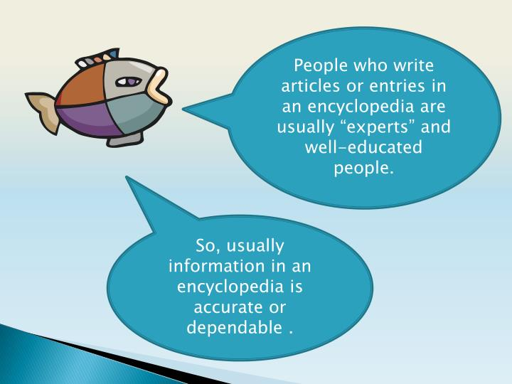"People who write articles or entries in an encyclopedia are usually ""experts"" and well-educated people."