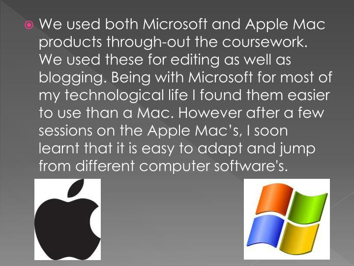 We used both Microsoft and Apple Mac products through-out the coursework. We used these for editing as well as blogging. Being with Microsoft for most of my technological life I found them easier to use than a Mac. However after a few sessions on the Apple Mac's, I soon learnt that it is easy to adapt and jump from different computer software's.