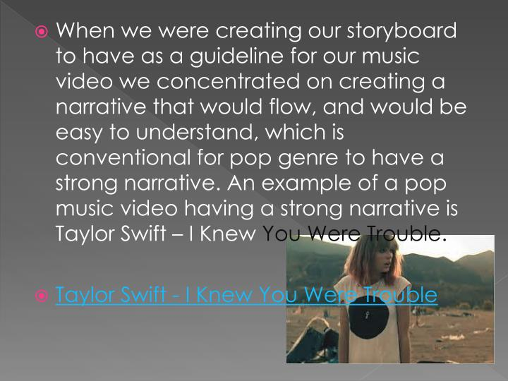 When we were creating our storyboard to have as a guideline for our music video we concentrated on creating a narrative that would flow, and would be easy to understand, which is conventional for pop genre to have a strong narrative. An example of a pop music video having a strong narrative is Taylor Swift – I Knew
