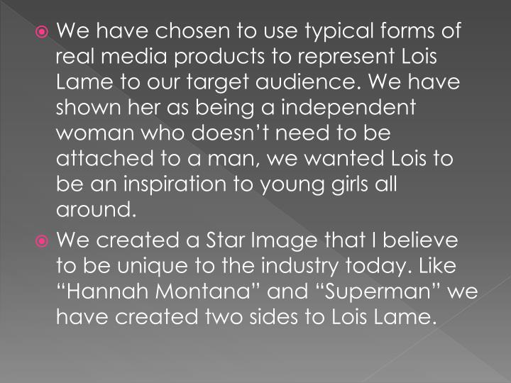 We have chosen to use typical forms of real media products to represent Lois Lame to our target audience. We have shown her as being a independent woman who doesn't need to be attached to a man, we wanted Lois to be an inspiration to young girls all around.