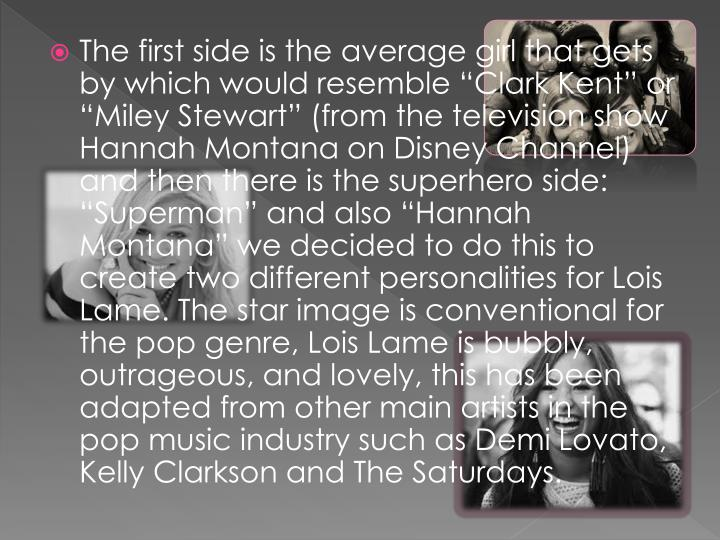 "The first side is the average girl that gets by which would resemble ""Clark Kent"" or ""Miley Stewart"" (from the television show Hannah Montana on Disney Channel) and then there is the superhero side: ""Superman"" and also ""Hannah Montana"" we decided to do this to create two different personalities for Lois Lame. The star image is conventional for the pop genre, Lois Lame is bubbly, outrageous, and lovely, this has been adapted from other main artists in the pop music industry such as Demi"