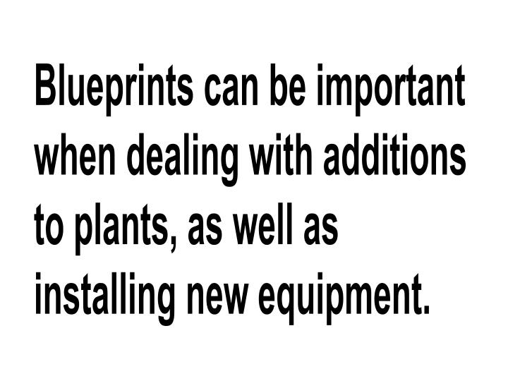 Blueprints can be important when dealing with additions to plants, as well as installing new equipment.