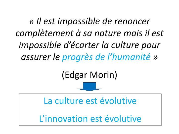 « Il est impossible de renoncer complètement à sa nature mais il est impossible d'écarter la culture pour assurer le