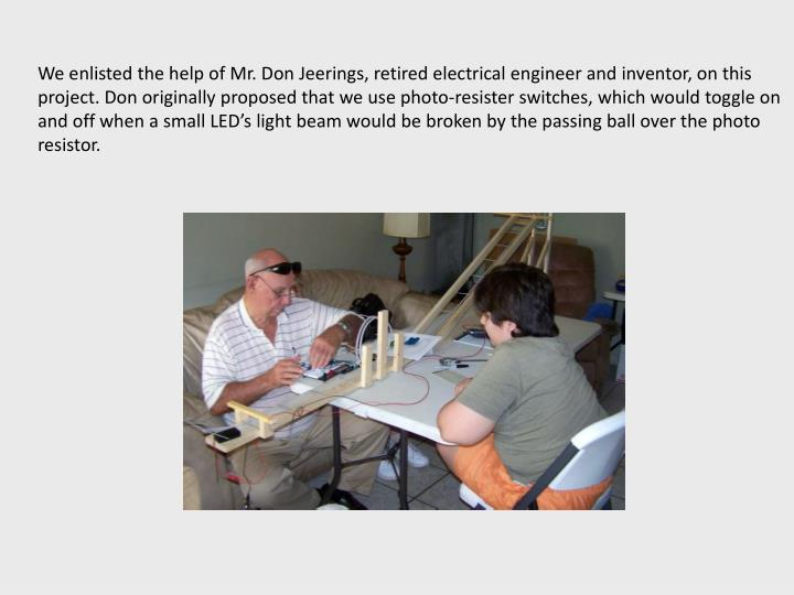 We enlisted the help of Mr. Don Jeerings, retired electrical engineer and inventor, on this project. Don originally proposed that we use photo-resister switches, which would toggle on and off when a small LED's light beam would be broken by the passing ball over the photo resistor.