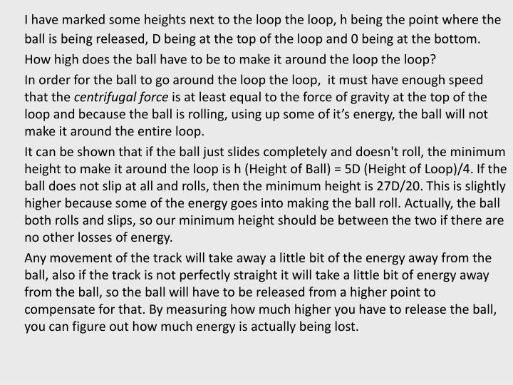 I have marked some heights next to the loop the loop, h being the point where the ball is being released, D being at the top of the loop and 0 being at the bottom.