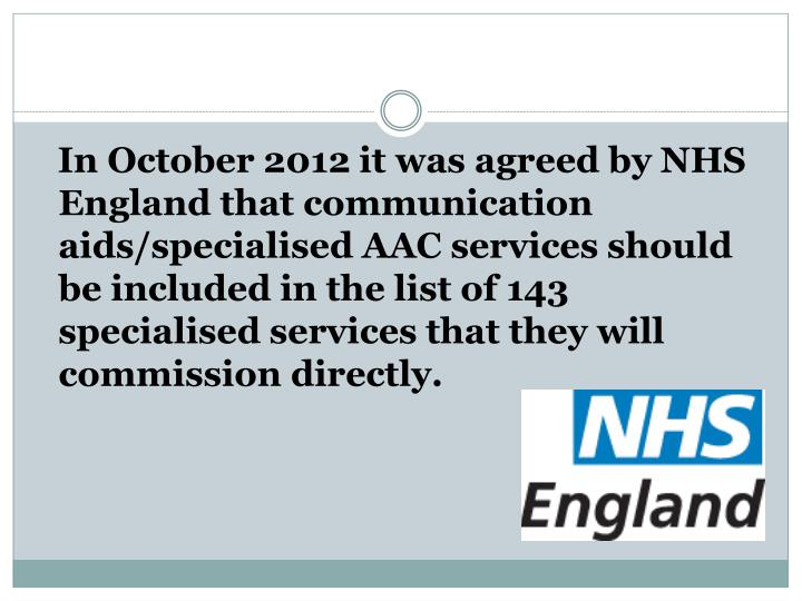 In October 2012 it was agreed by NHS England that communication aids/specialised AAC services should be included in the list of 143 specialised services that they will commission directly.