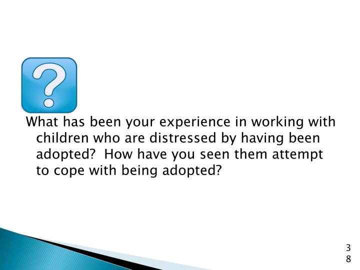 What has been your experience in working with children who are distressed by having been adopted?  How have you seen them attempt to cope with being adopted?