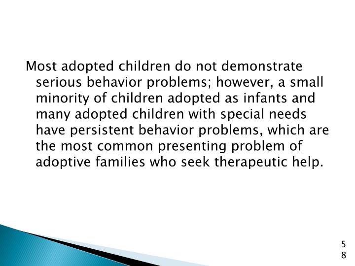 Most adopted children do not demonstrate serious behavior problems; however, a small minority of children adopted as infants and many adopted children with special needs have persistent behavior problems, which are the most common presenting problem of adoptive families who seek therapeutic help.