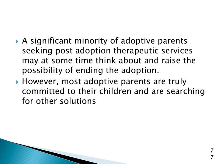 A significant minority of adoptive parents seeking post adoption therapeutic services may at some time think about and raise the possibility of ending the adoption.
