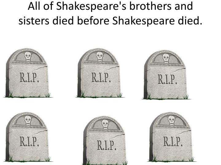 All of Shakespeare's brothers and sisters died before Shakespeare died.