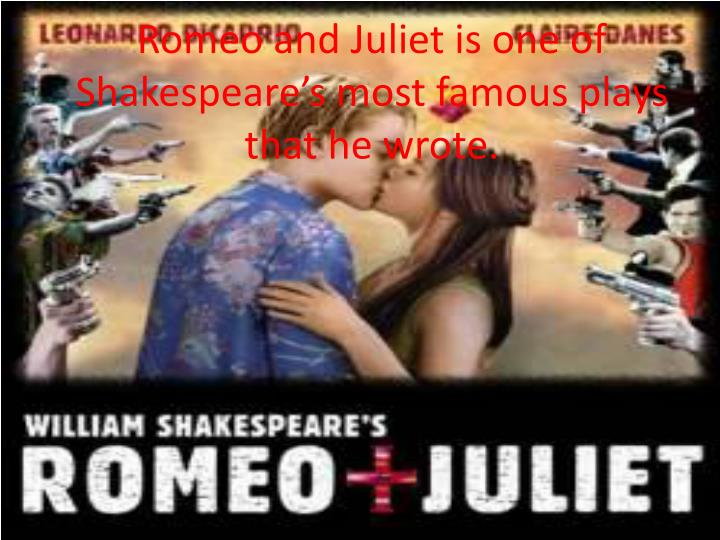 Romeo and Juliet is one of Shakespeare's most famous plays that he wrote.