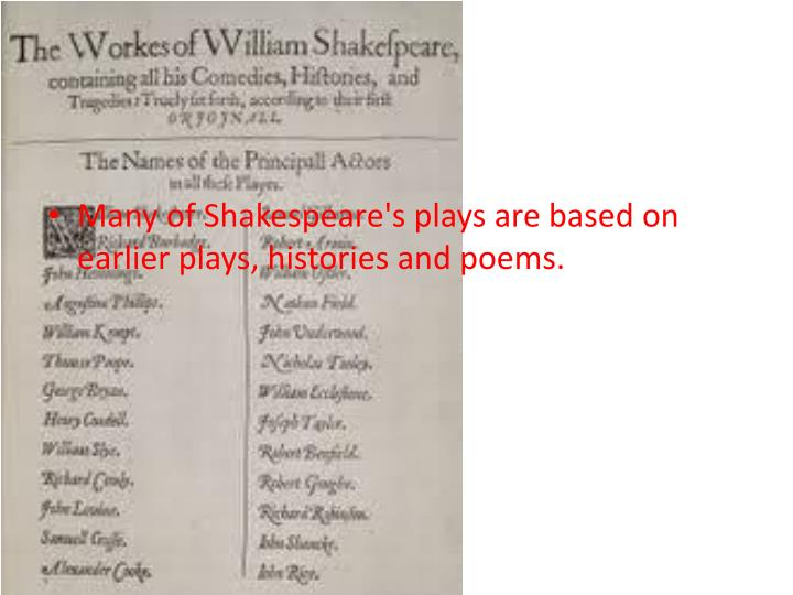 Many of Shakespeare's plays are based on earlier plays, histories and poems.