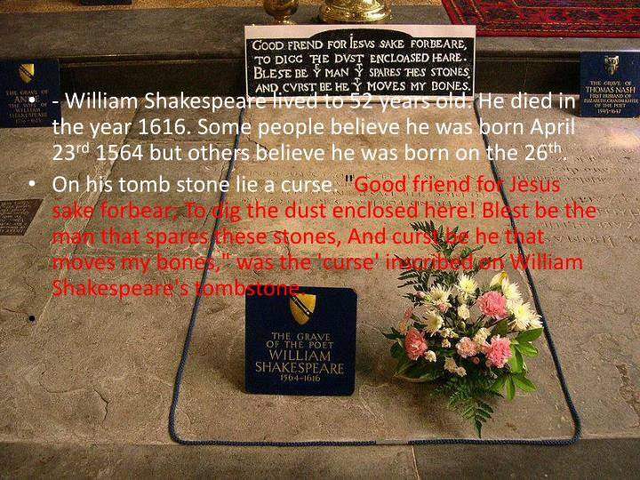 - William Shakespeare lived to 52 years old. He died in the year 1616. Some people believe he was born April 23