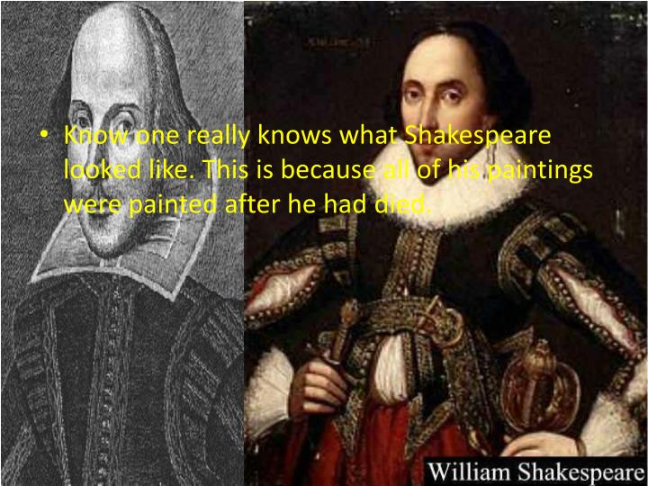 Know one really knows what Shakespeare looked like. This is because all of his paintings were painted after he had died.