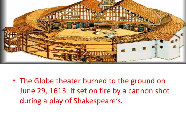 The Globe theater burned to the ground on June 29, 1613. It set on fire by a cannon shot during a play of Shakespeare's.