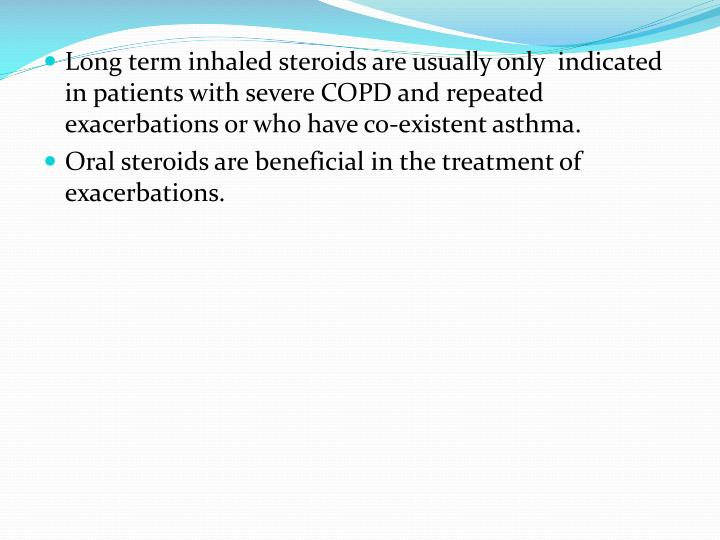 Long term inhaled steroids are usually only  indicated in patients with severe COPD and repeated exacerbations or who have co-existent asthma.
