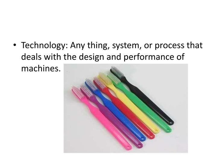 Technology: Any thing, system, or process that deals with the design and performance of machines.