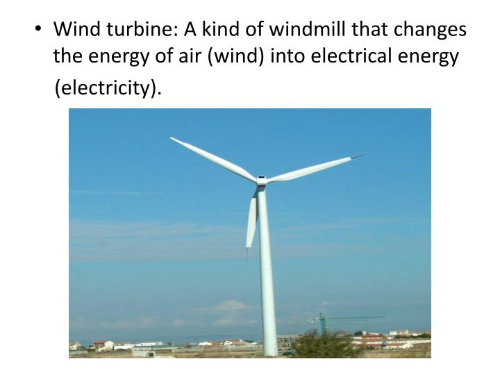 Wind turbine: A kind of windmill that changes the energy of air (wind) into electrical energy