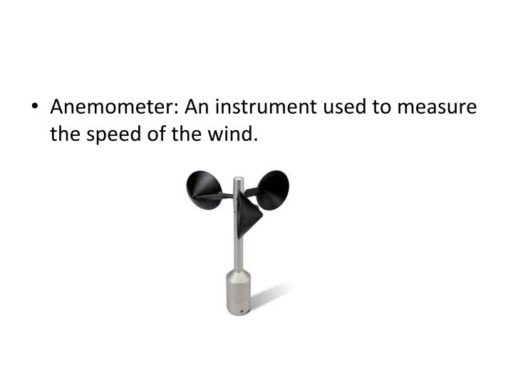 Anemometer: An instrument used to measure the speed of the wind.