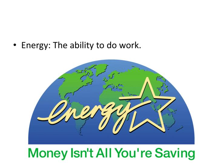 Energy: The ability to do work.